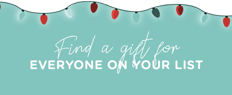 Find a gift for everyone on your list